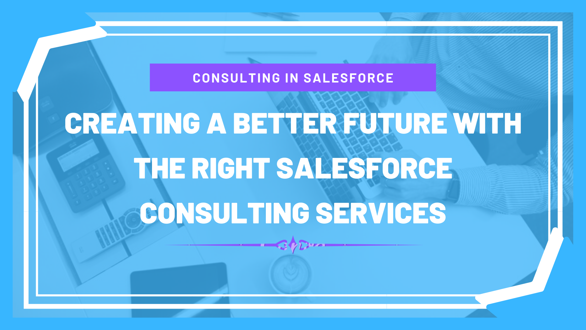 Creating a Better Future with the Right Salesforce Consulting Services